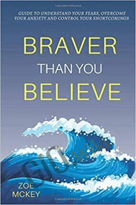 Braver Than You Believe: Guide To Understand Your Fears. Overcome Your Anxiety And Control Your Shortcomings – Zoe McKey