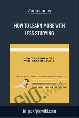 How to Learn More with Less Studying - Anonymous