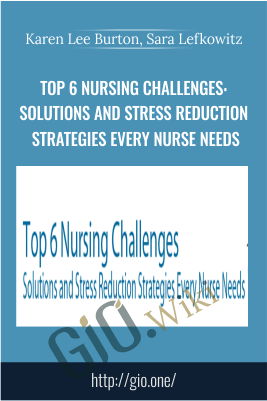 Top 6 Nursing Challenges: Solutions and Stress Reduction Strategies Every Nurse Needs - Karen Lee Burton & Sara Lefkowitz