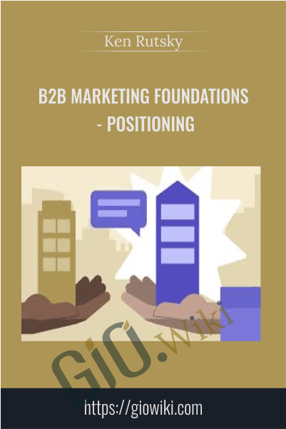 B2B Marketing Foundations - Positioning - Ken Rutsky