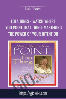 Watch Where You Point That Thing: Mastering The Power Of Your Intention - Lola Jones