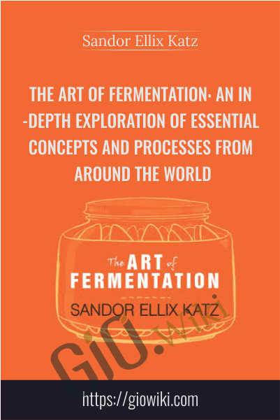 The Art of Fermentation: An In-Depth Exploration of Essential Concepts and Processes from Around the World - Sandor Ellix Katz