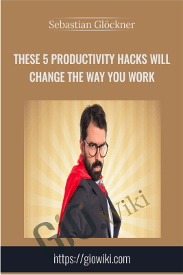 These 5 Productivity Hacks Will Change the Way You Work - Sebastian Glöckner