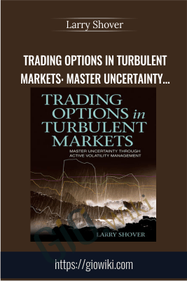 Trading Options in Turbulent Markets: Master Uncertainty through Active Volatility Management - Larry Shover
