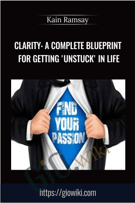 clarity: A Complete Blueprint For Getting 'Unstuck' in Life - Kain Ramsay