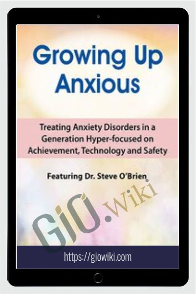 2-Day Growing Up Anxious: Treating Anxiety Disorders in a Generation Hyper-focused on Achievement, Technology & Safety - Steve O'Brien