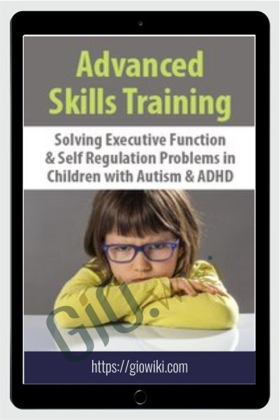 Advanced Skills Training: Solving Executive Function & Self-Regulation Problems in Children with Autism & ADHD - Kathy Morris