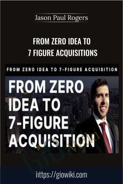 From Zero Idea To 7 Figure Acquisitions – Jason Paul Rogers