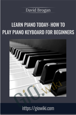 Learn Piano Today: How to Play Piano Keyboard for Beginners - David Brogan