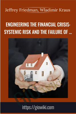 Engineering the Financial Crisis: Systemic Risk and the Failure of Regulation - Jeffrey Friedman, Wladimir Kraus