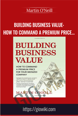 Building Business Value: How to Command a Premium Price for Your Midsized Company - Martin O'Neill