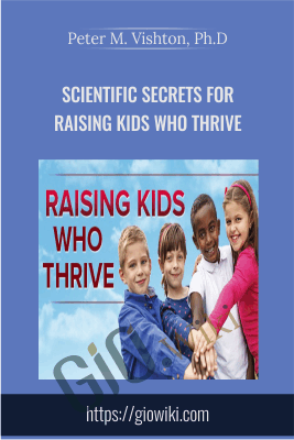 Scientific Secrets for Raising Kids Who Thrive - Peter M. Vishton, Ph.D