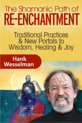 The Shamanic Path of Re-enchantment - Hank Wesselman