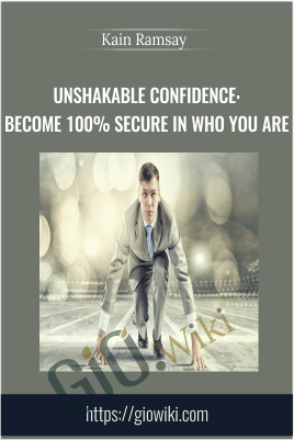 Unshakable Confidence: Become 100% Secure in Who You Are - Kain Ramsay