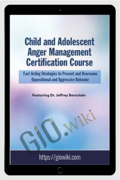 Child and Adolescent Anger Management Certification Course: Fast Acting Strategies to Prevent and Overcome Oppositional and Aggressive Behavior