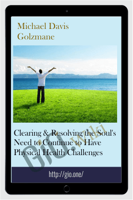 Clearing & Resolving the Soul's Need to Continue to Have Physical Health Challenges - Michael Davis Golzmane