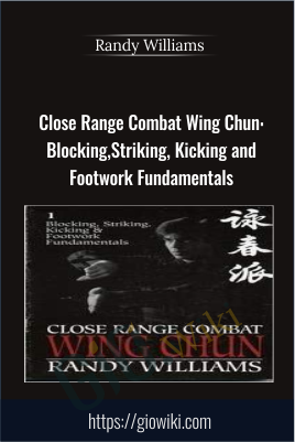 Close Range Combat Wing Chun: Blocking, Striking, Kicking and Footwork Fundamentals - Randy WIlliams