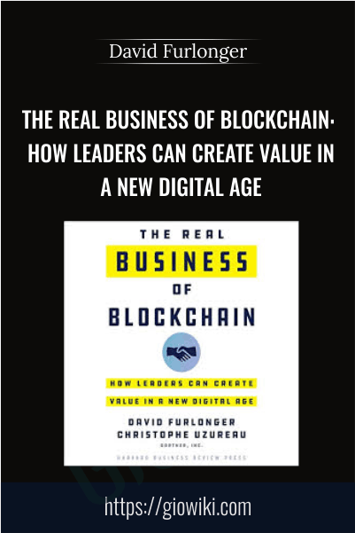 The Real Business of Blockchain: How Leaders Can Create Value in a New Digital Age - David Furlonger