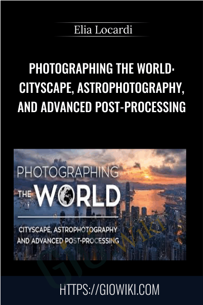 Photographing the World: Cityscape, Astrophotography, and Advanced Post-Processing - Elia Locardi