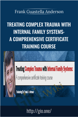 Treating Complex Trauma with Internal Family Systems: A comprehensive certificate training course - Frank Guastella Anderson