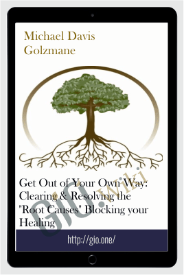 "Get Out of Your Own Way: Clearing & Resolving the ""Root Causes"" Blocking your Healing - Michael Davis Golzmane"