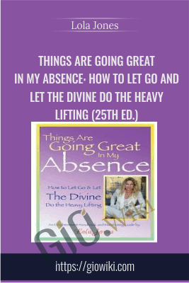 Things Are Going Great in My Absence: How to Let Go and Let the Divine Do the Heavy Lifting (25th ed.) - Lola Jones