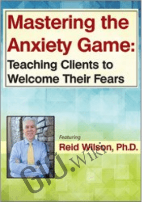 Mastering the Anxiety Game: Teaching Clients to Welcome Their Fears - Reid Wilson
