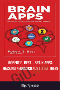 Robert G. Best – Brain Apps: Hacking Neuroscience to Get There