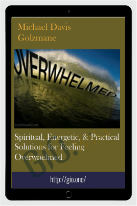 Spiritual, Energetic, & Practical Solutions for Feeling Overwhelmed - Michael Davis Golzmane