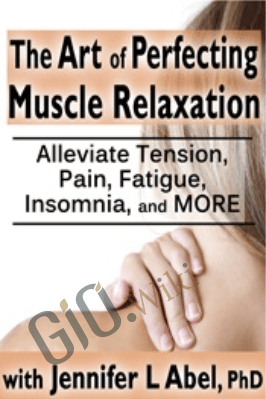 The Art of Perfecting Muscle Relaxation: Alleviate Tension, Pain, Fatigue, Insomnia, and More - Jennifer L. Abel
