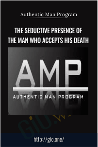 The Seductive Presence of The Man Who Accepts His Death – Authentic Man Program (AMP)