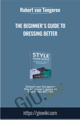 The beginner's guide to DRESSING BETTER - Robert van Tongeren