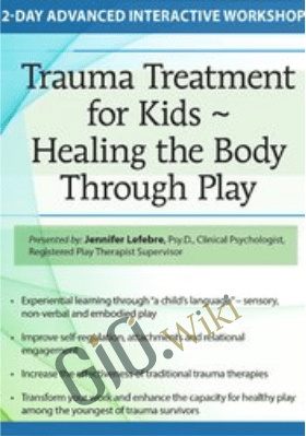 Trauma Treatment for Kids - Healing the Body Through Play: Advanced Interactive Workshop - Jennifer Lefebre