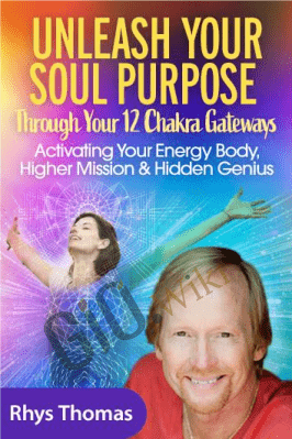 Unleash Your Soul Purpose Through Your 12 Chakra Gateways - Rhys Thomas