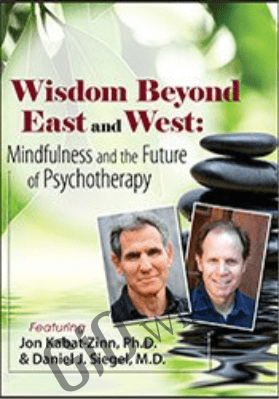 Wisdom Beyond East and West: Mindfulness and the Future of Psychotherapy with Jon Kabat Zinn, Ph.D. and Daniel Siegel, MD - Daniel J. Siegel &  Jon Kabat-Zinn