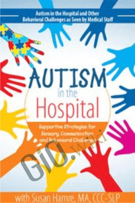 Autism in the Hospital: Supportive Strategies for Sensory, Communication and Behavioral Challenges - Susan Hamre