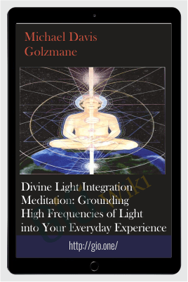 Divine Light Integration Meditation: Grounding High Frequencies of Light into Your Everyday Experience - Michael Davis Golzmane