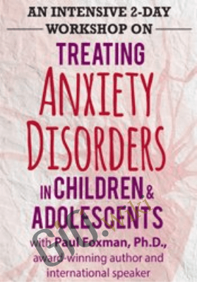 An Intensive 2-Day Workshop on Treating Anxiety Disorders in Children & Adolescents - Paul Foxman