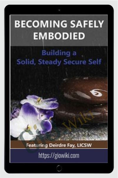 Becoming Safely Embodied: Building a Solid, Steady Secure Self - Deirdre Fay