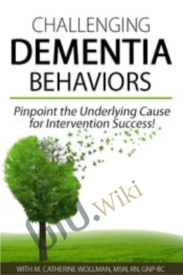 Challenging Dementia Behaviors: Pinpoint the Underlying Cause for Intervention Success! - M. Catherine Wollman