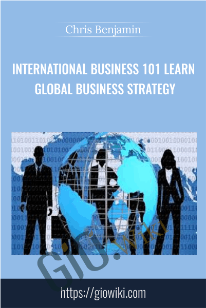 International Business 101 Learn Global Business Strategy - Chris Benjamin