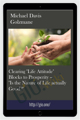 "Clearing ""Life Attitude"" Blocks to Prosperity -- ""Is the Nature of Life actually Good?"" - Michael Davis Golzmane"