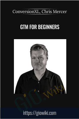 GTM For Beginners - ConversionXL, Chris Mercer