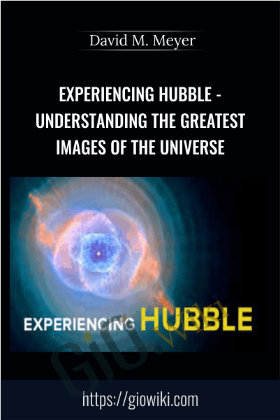 Experiencing Hubble - Understanding the Greatest Images of the Universe - David M. Meyer