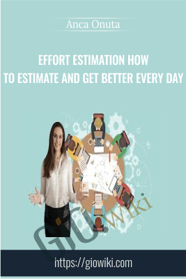 Effort Estimation How to Estimate and Get Better Every Day - Anca Onuta