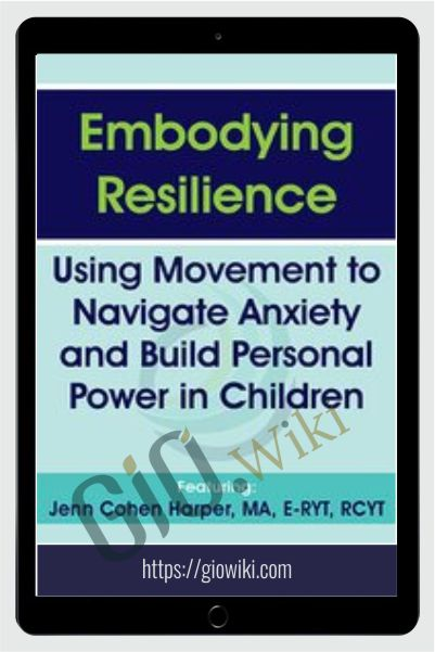 Embodying Resilience: Using Movement to Navigate Anxiety and Build Personal Power in Children - Jennifer Cohen Harper