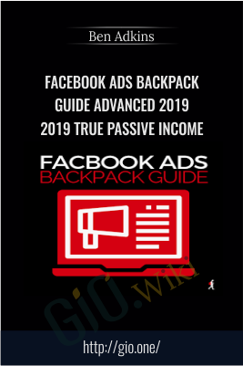 Facebook Ads Backpack Guide Advanced 2019 (2019 True Passive Income) – Ben Adkins