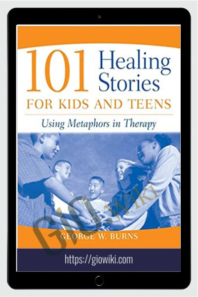 101 Healing Stories For Kids And Teens - Using Metaphors in Therapy - George W. Burns