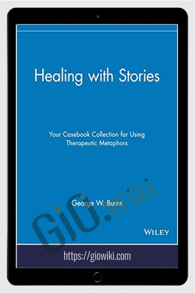 Healing with Stories. Your Casebook Collection for Using Therapeutic Metaphors - George W. Burns