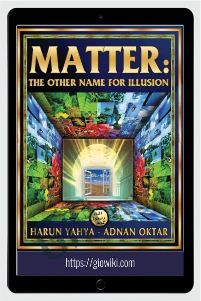 Matter: The Other Name For Illusion (Recommended by Dantalion Jones) - Harun Yahya
